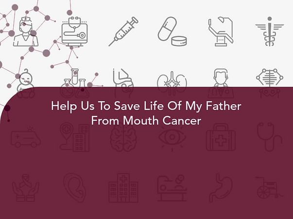 Help Us To Save Life Of My Father From Mouth Cancer