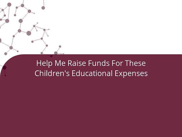 Help Me Raise Funds For These Children's Educational Expenses
