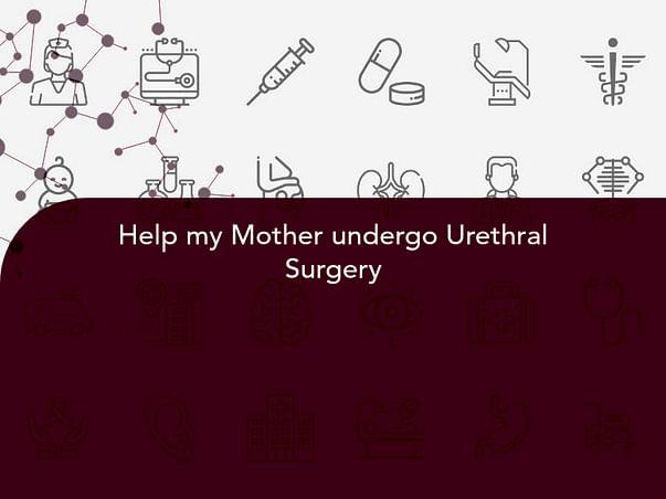 Help my Mother undergo Urethral Surgery