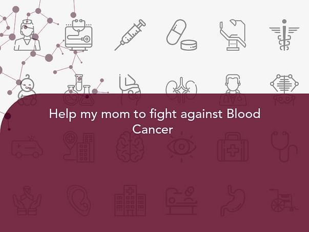 Help my mom to fight against Blood Cancer