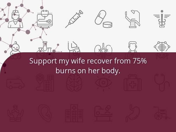 Support my wife recover from 75% burns on her body.