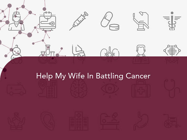 Help My Wife In Battling Cancer