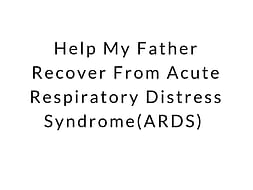 Help My Father Recover From Acute Respiratory Distress Syndrome(ARDS)