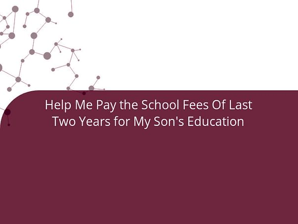 Help Me Pay the School Fees Of Last Two Years for My Son's Education