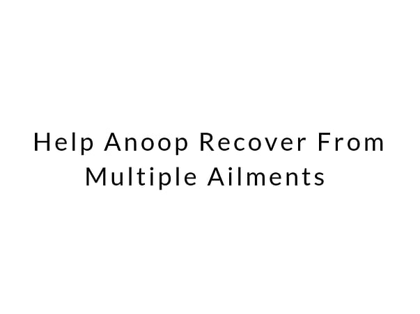 Help Anoop Recover From Multiple Ailments