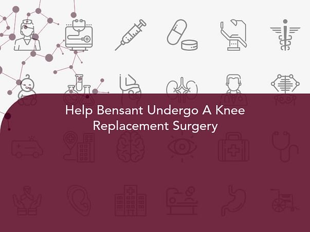 Help Bensant Undergo A Knee Replacement Surgery