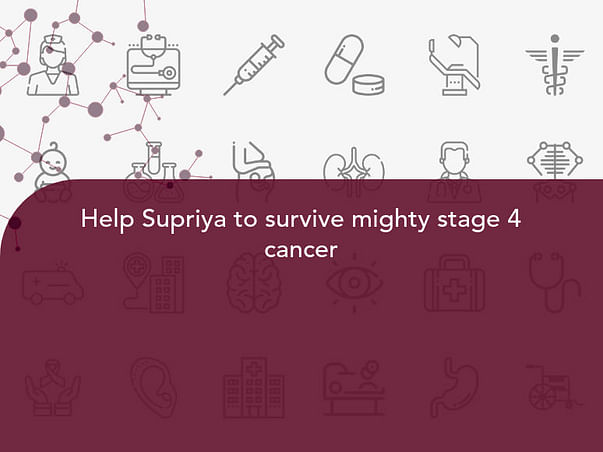 Help Supriya to survive mighty stage 4 cancer