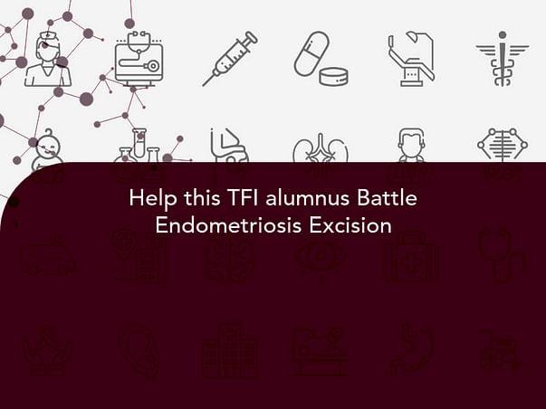 Help this TFI alumnus Battle Endometriosis Excision