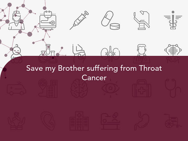 Save my Brother suffering from Throat Cancer
