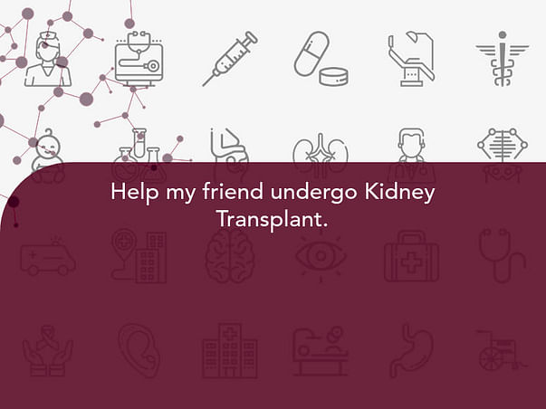 Help my friend undergo Kidney Transplant.