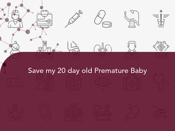 Save my 20 day old Premature Baby