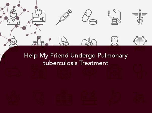 Help My Friend Undergo Pulmonary tuberculosis Treatment