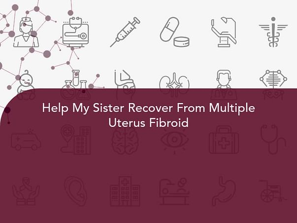 Help My Sister Recover From Multiple Uterus Fibroid