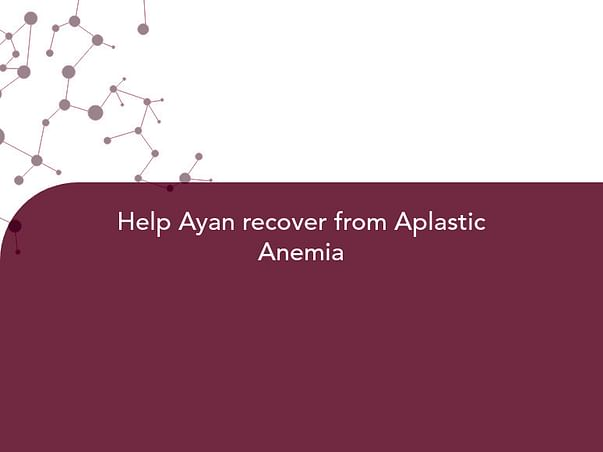 Help Ayan recover from Aplastic Anemia