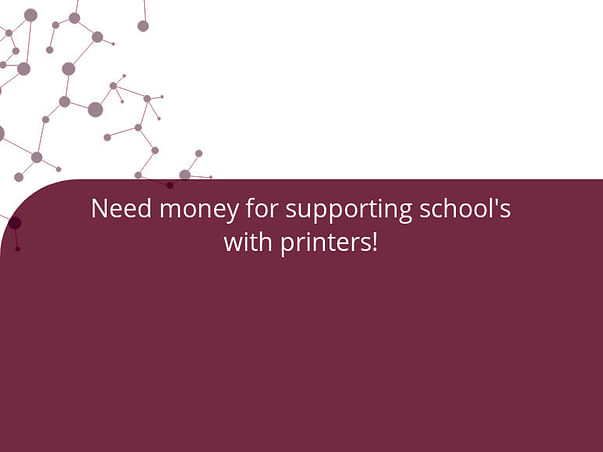 Need money for supporting school's with printers!