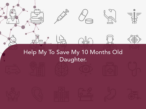 Help My To Save My 10 Months Old Daughter.