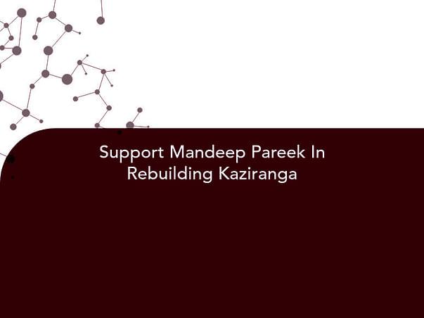 Support Mandeep Pareek In Rebuilding Kaziranga
