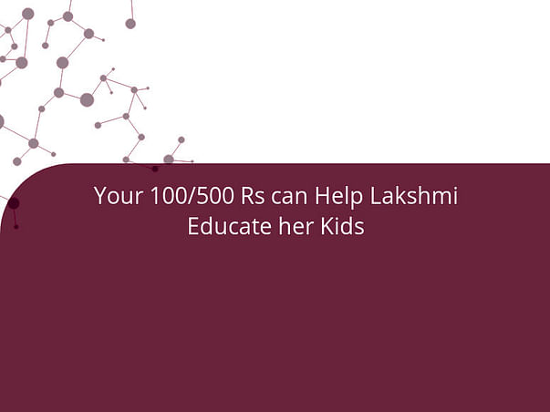Your 100/500 Rs can Help Lakshmi Educate her Kids