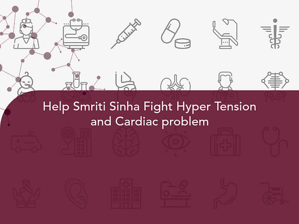 Help Smriti Sinha Fight Hyper Tension and Cardiac problem