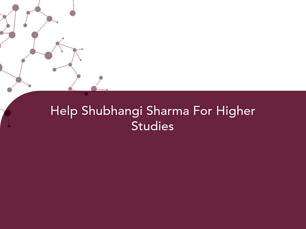 Help Shubhangi Sharma For Higher Studies