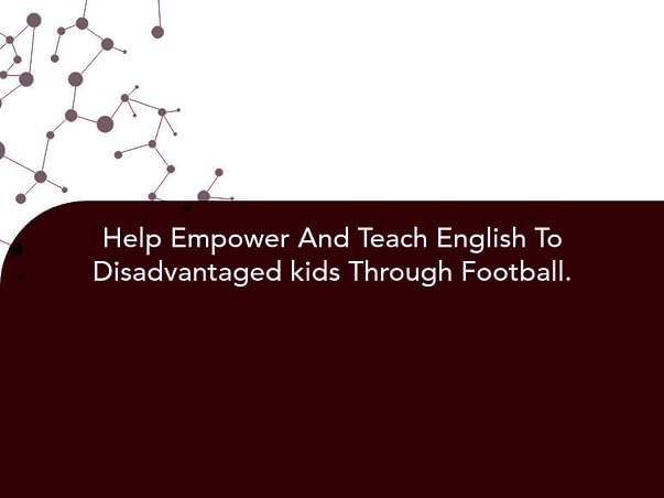 Help Empower And Teach English To Disadvantaged kids Through Football.