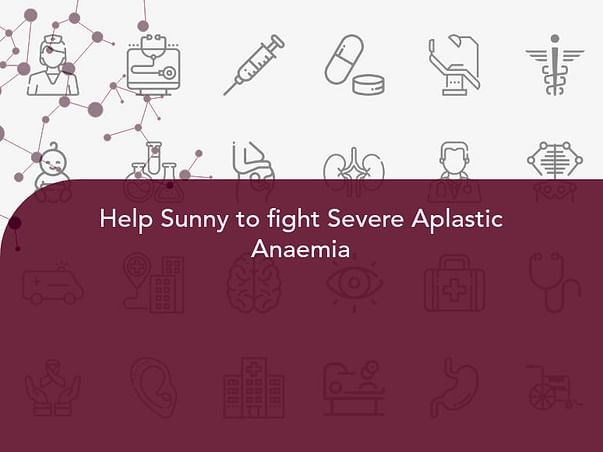 Help Sunny to fight Severe Aplastic Anaemia