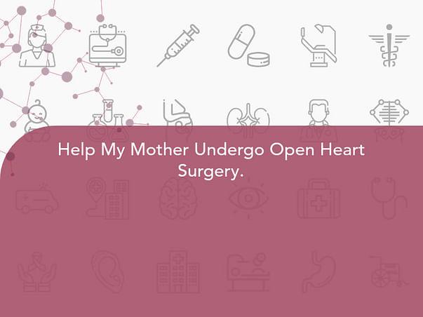 Help My Mother Undergo Open Heart Surgery.