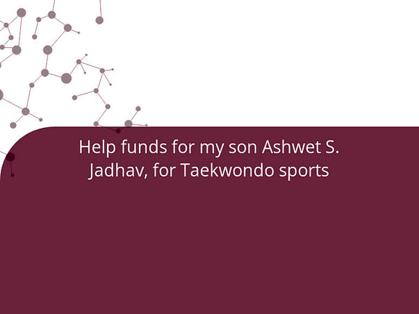 Help funds for my son Ashwet S. Jadhav, for Taekwondo sports