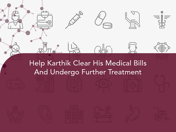 Help Karthik Clear His Medical Bills And Undergo Further Treatment