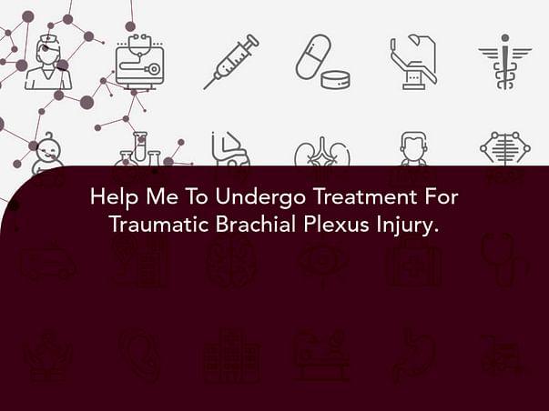 Help Me To Undergo Treatment For Traumatic Brachial Plexus Injury.