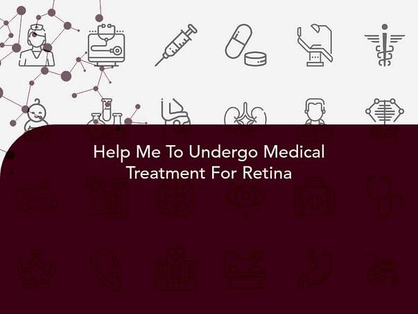 Help Me To Undergo Medical Treatment For Retina