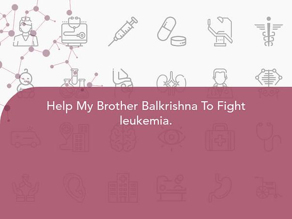 Help My Brother Balkrishna To Fight leukemia.