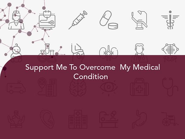 Support Me To Overcome  My Medical Condition