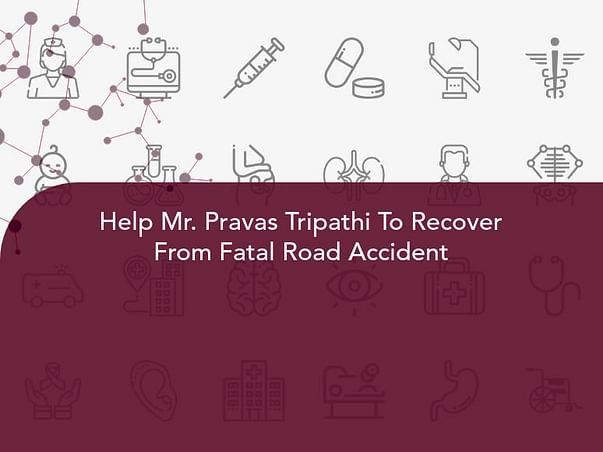 Help Mr. Pravas Tripathi To Recover From Fatal Road Accident