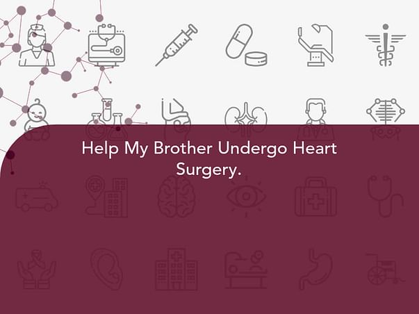 Help My Brother Undergo Heart Surgery.