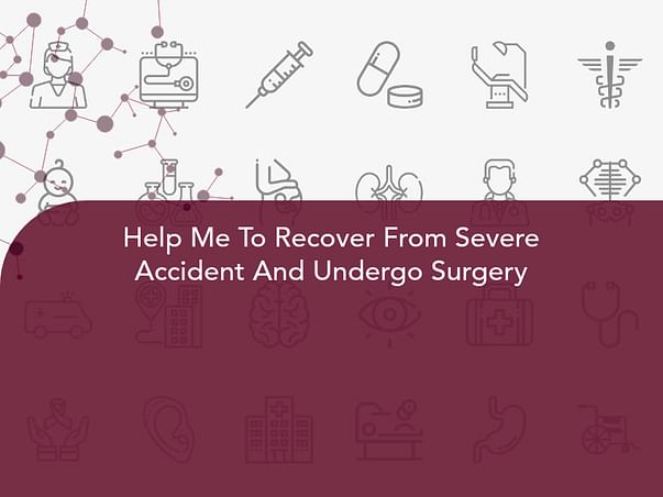 Help Me To Recover From Severe Accident And Undergo Surgery