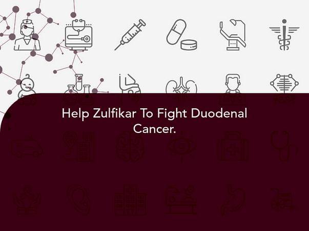Help Zulfikar To Fight Duodenal Cancer.