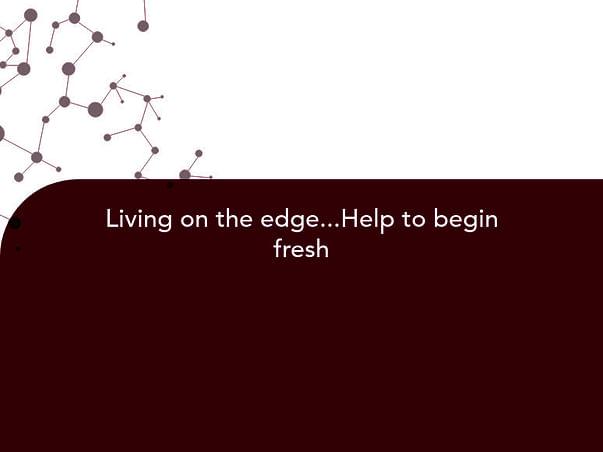 Living on the edge...Help to begin fresh