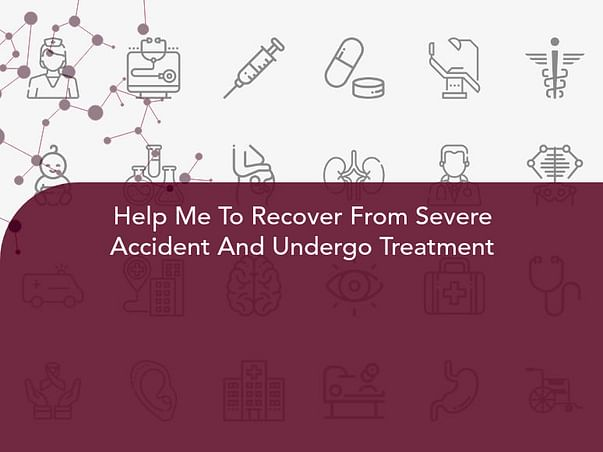 Help Me To Recover From Severe Accident And Undergo Treatment