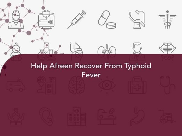 Help Afreen Recover From Typhoid Fever