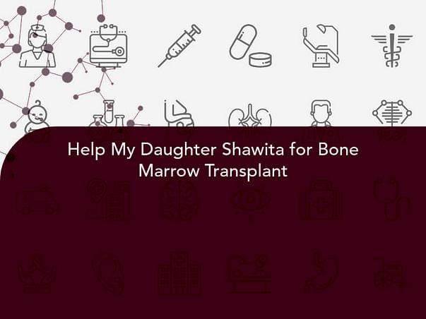 Help My Daughter Shawita for Bone Marrow Transplant
