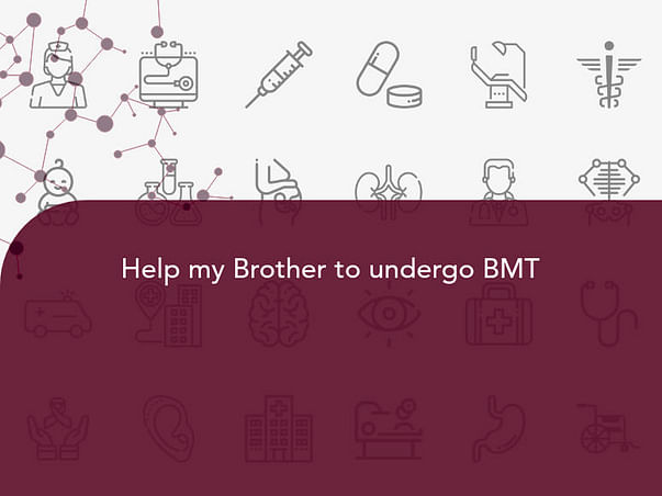Help my Brother to undergo BMT