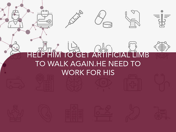 HELP HIM TO GET ARTIFICIAL LIMB TO WALK AGAIN.HE NEED TO WORK FOR HIS