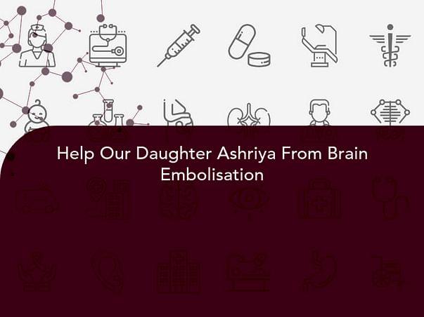 Help Our Daughter Ashriya From Brain Embolisation