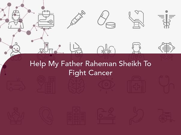 Help My Father Raheman Sheikh To Fight Cancer
