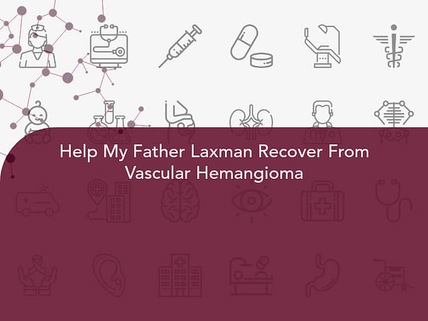 Help My Father Laxman Recover From Vascular Hemangioma