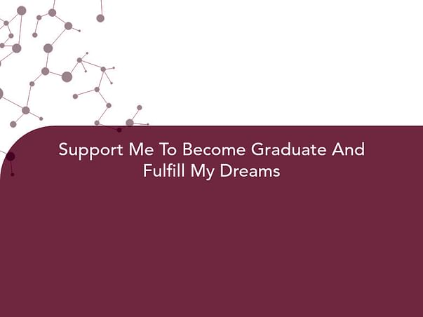 Support Me To Become Graduate And Fulfill My Dreams