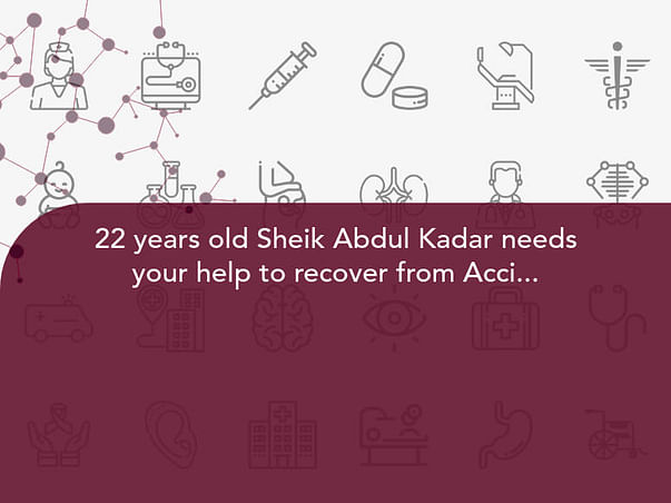 22 years old Sheik Abdul Kadar needs your help to recover from Accident