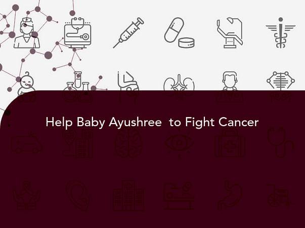 Help Baby Ayushree  to Fight Cancer