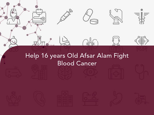 Help 16 years Old Afsar Alam Fight Blood Cancer